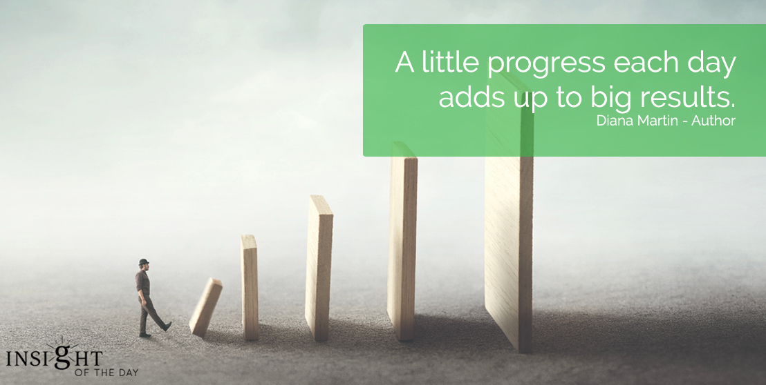 motivational quote: A little progress each day adds up to big results.  Diana Martin - Author