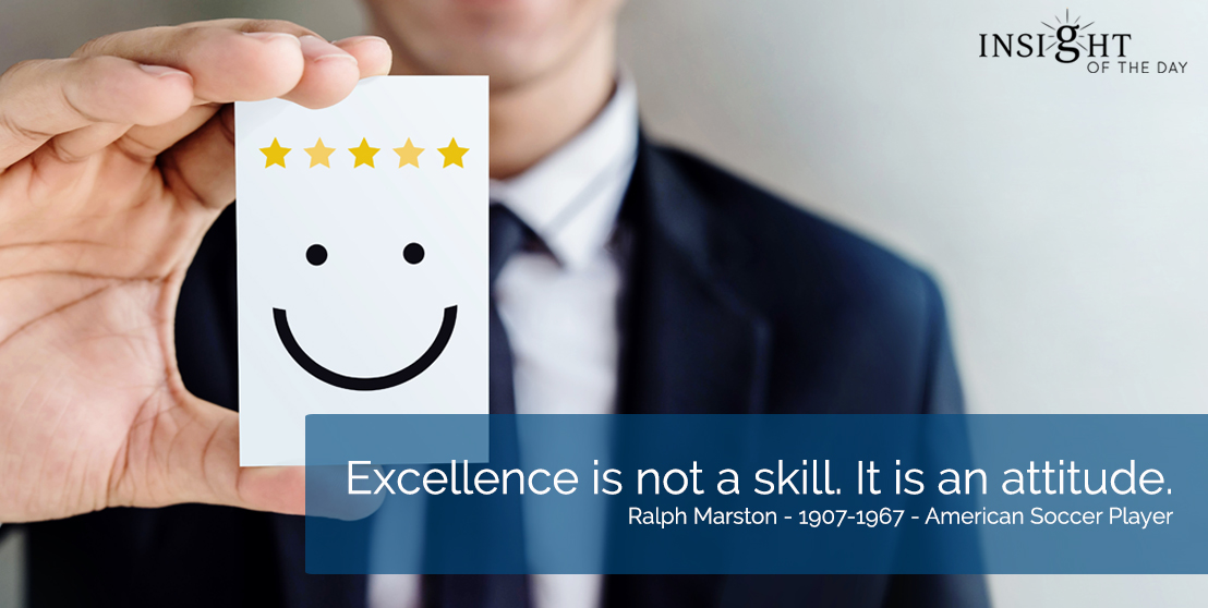 motivational quote: Excellence is not a skill. It is an attitude. Ralph Marston - 1907-1967 - American Soccer Player
