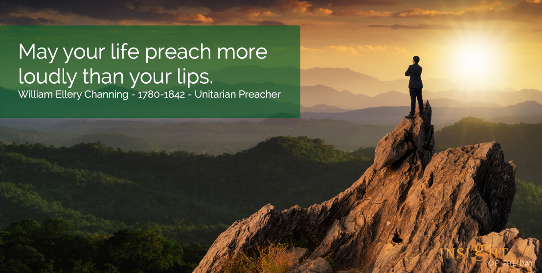 motivational quote: May your life preach more loudly than your lips.  William Ellery Channing - 1780-1842 - Unitarian Preacher