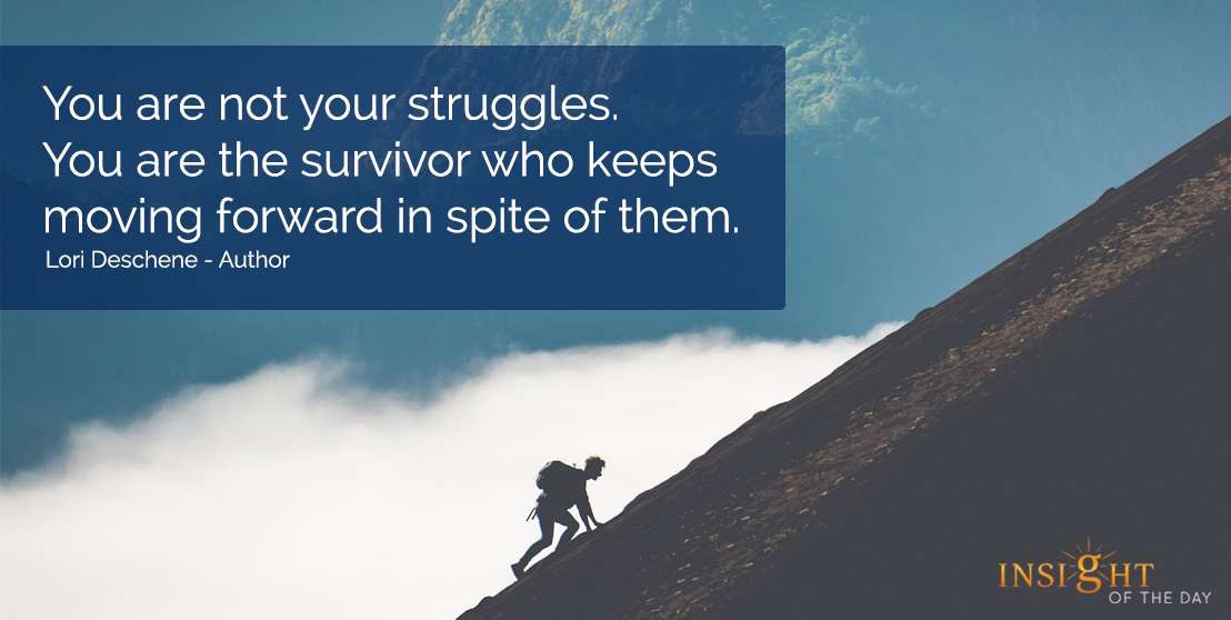 motivational quote: You are not your struggles.  You are the survivor who keeps moving forward in spite of them.  Lori Deschene - Author