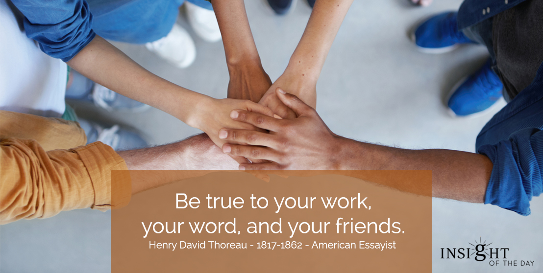 motivational quote: Be true to your work, your word, and your friends.  Henry David Thoreau - 1817-1862 - American Essayist