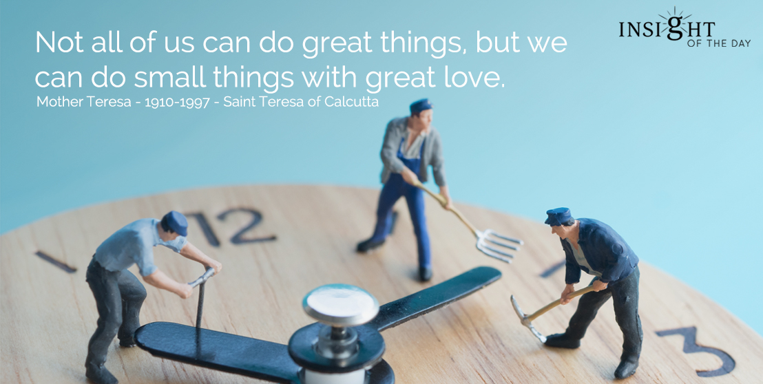 motivational quote: Not all of us can do great things, but we can do small things with great love.  </p><p>Mother Teresa - 1910-1997 - Saint Teresa of Calcutta