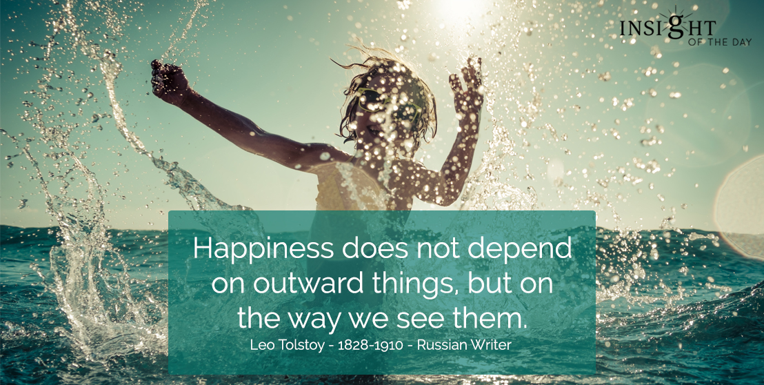 motivational quote: Happiness does not depend on outward things, but on the way we see them. Leo Tolstoy - 1828-1910 - Russian Writer