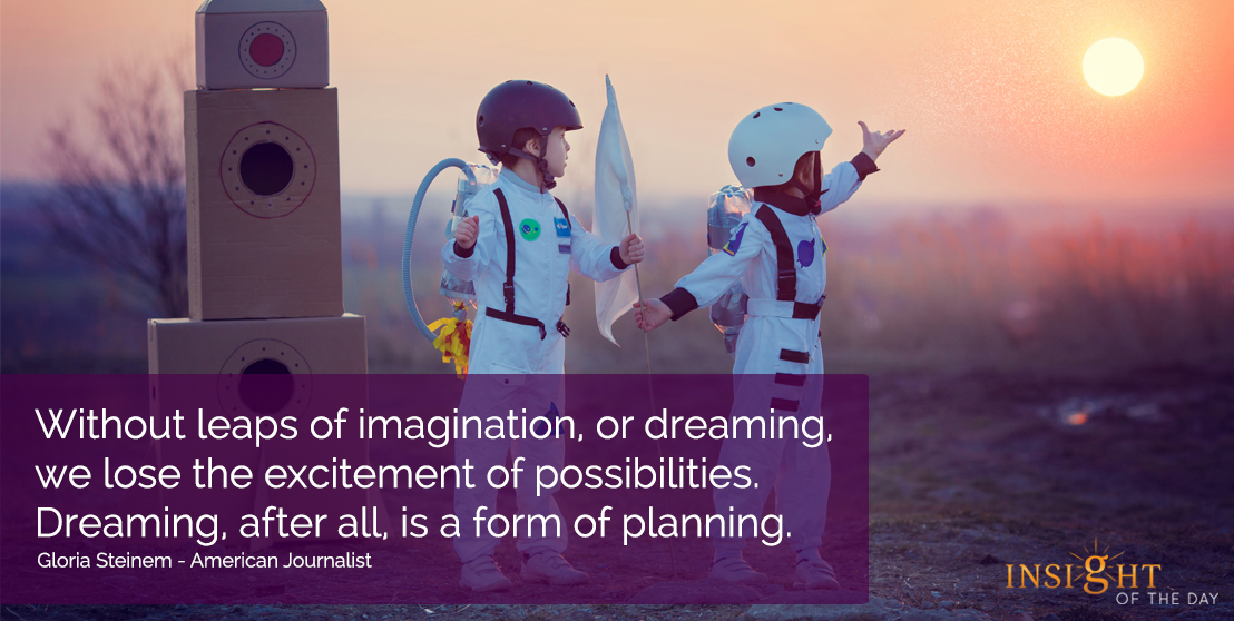 motivational quote: Without leaps of imagination, or dreaming, we lose the excitement of possibilities.  Dreaming, after all, is a form of planning.</p><p>Gloria Steinem - American Journalist