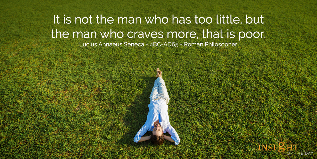motivational quote: It is not the man who has too little, but the man who craves more, that is poor.  Lucius Annaeus Seneca - 4BC-AD65 - Roman Philosopher