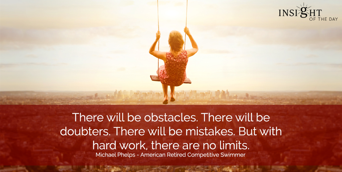 motivational quote: There will be obstacles.  There will be doubters.  There will be mistakes.  But with hard work, there are no limits.  Michael Phelps - American Retired Competitive Swimmer