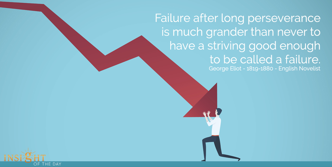 motivational quote: Failure after long perseverance is much grander than never to have a striving good enough to be called a failure.  George Eliot - 1819-1880 - English Novelist