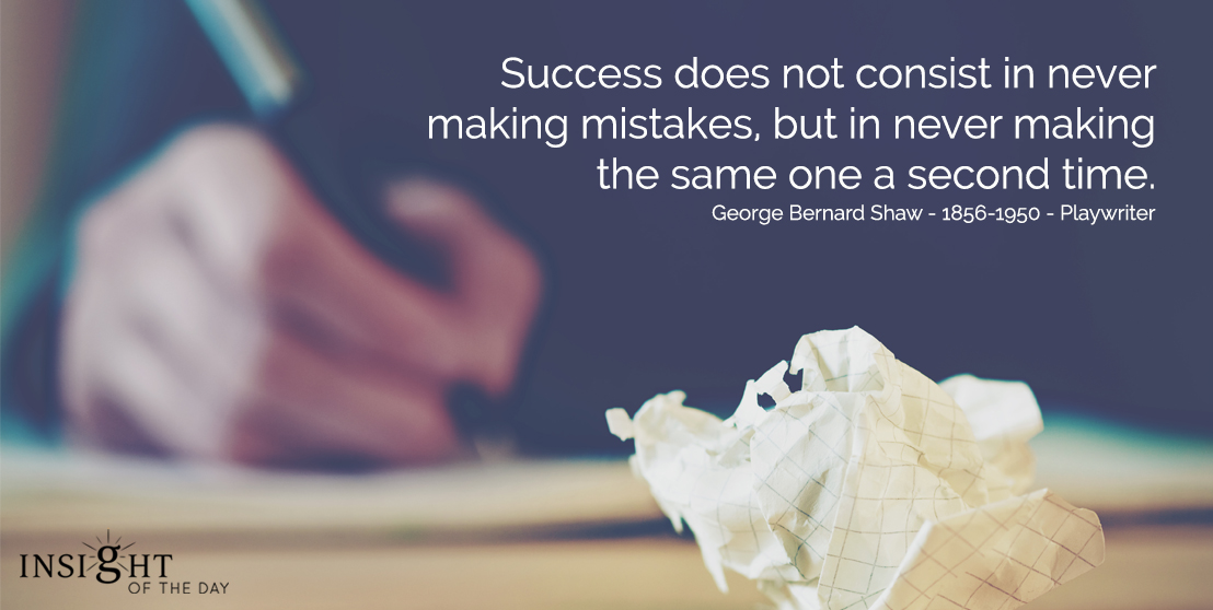 motivational quote: Success does not consist in never making mistakes, but in never making the same one a second time.  George Bernard Shaw - 1856-1950 - Playwrighter