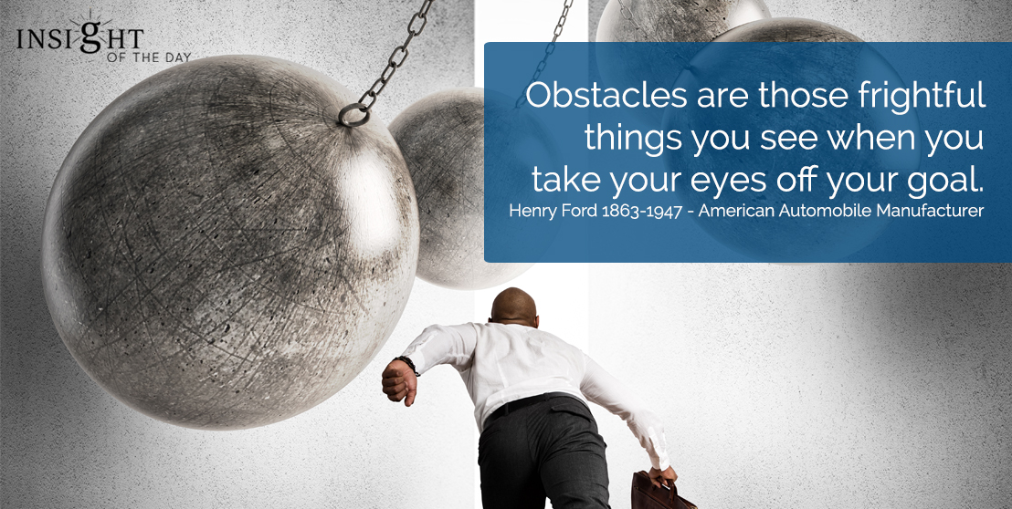 motivational quote: Obstacles are those frightful things you see when you take your eyes off your goal.  Henry Ford 1863-1947 - American Automobile Manufacturer
