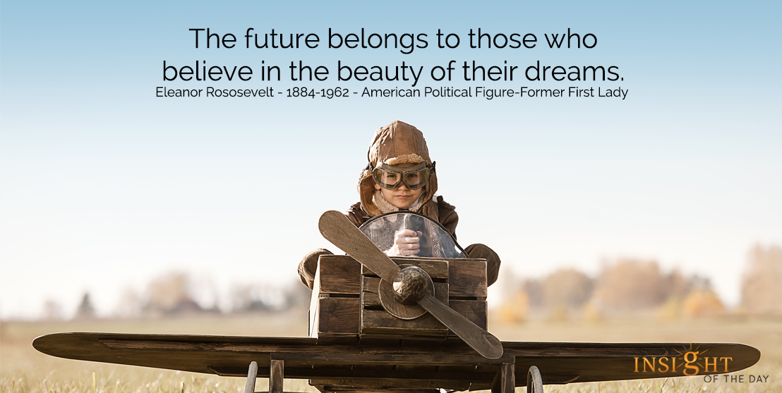motivational quote: The future belongs to those who believe in the beauty of their dreams.  Eleanor Roosevelt - 1884-1962 - American Political Figure-Former First Lady