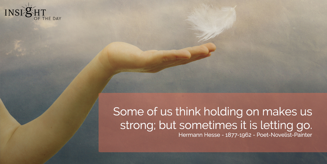 motivational quote: Some of us think holding on makes us strong, but sometimes it is letting go.</p><p>Hermann Hesse - 1877-1962 - Poet-Novelist-Painter
