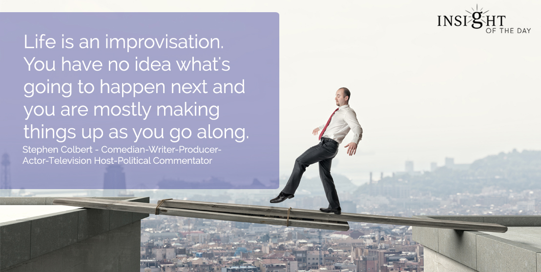 motivational quote: Life is an improvisation. You have no idea what's going to happen next and you are mostly making things up as you go along. Stephen Colbert - Comedian-Writer-Producer-Actor-Television Host-Political Commentator