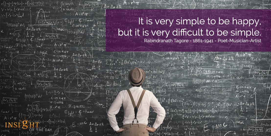 motivational quote: It is very simple to be happy, but it is very difficult to be simple. Rabindranath Tagore - 1861-1941 - Poet-Musician-Artist