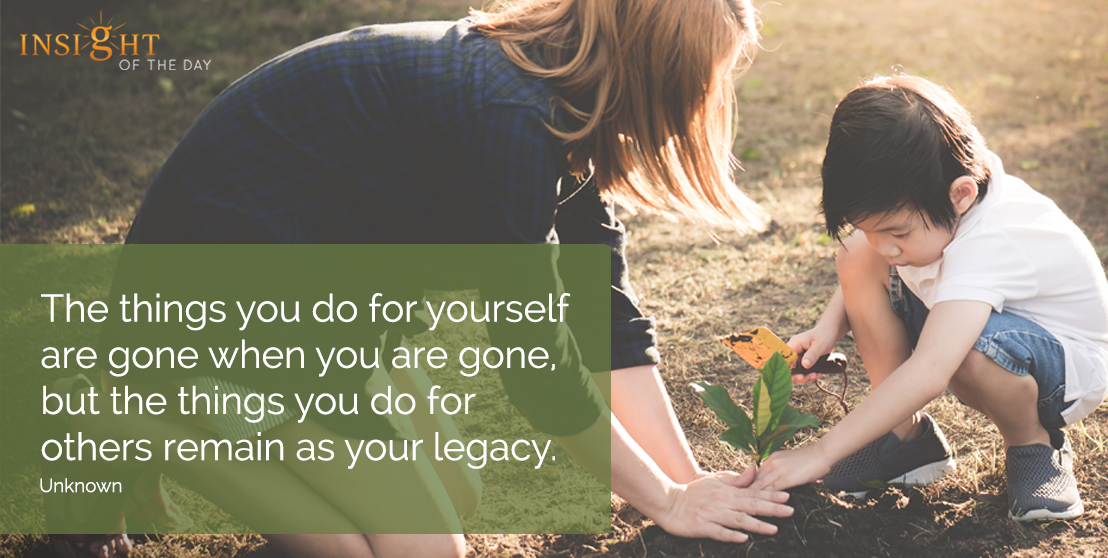 motivational quote: The things you do for yourself are gone when you are gone, but the things you do for others remain as your legacy. Unknown