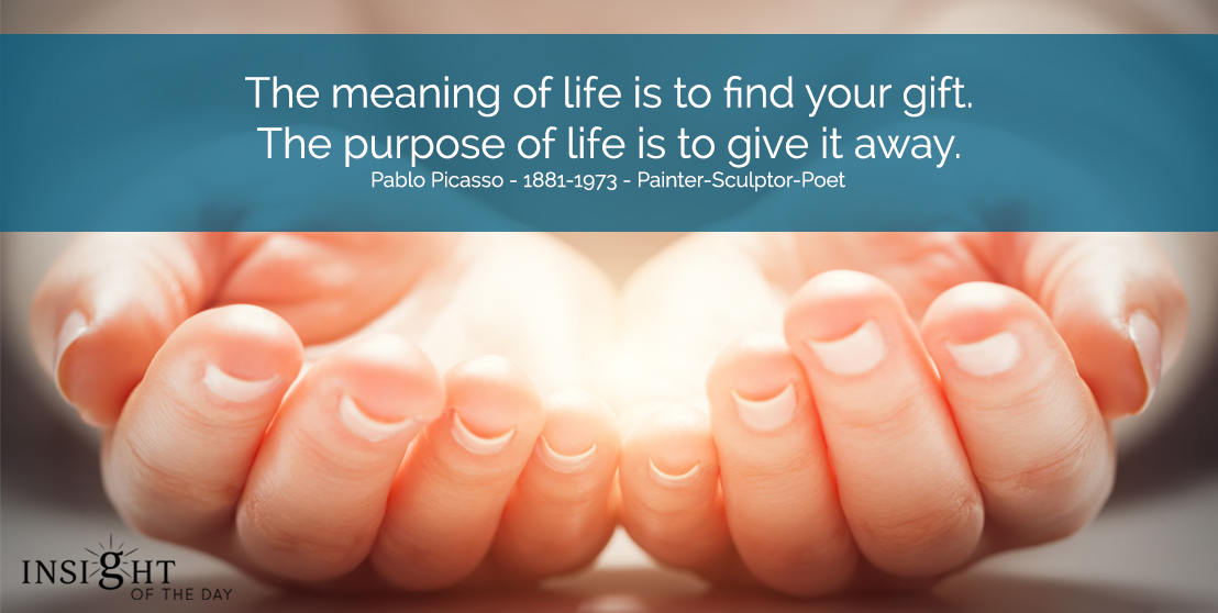 motivational quote: The meaning of life is to find your gift. The purpose of life is to give it away. Pablo Picasso - 1881-1973 - Painter-Sculptor-Poet