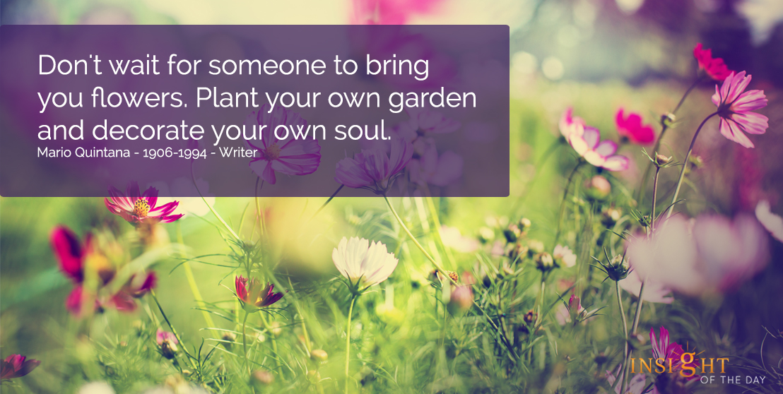 motivational quote: Don't wait for someone to bring you flowers.  Plant your own garden and decorate your own soul.  Mario Quintana - 1906-1994 - Writer