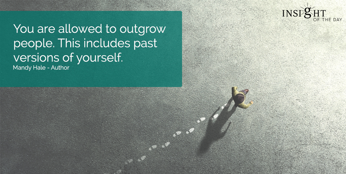 motivational quote: You are allowed to outgrow people. This includes past versions of yourself. Mandy Hale - Author
