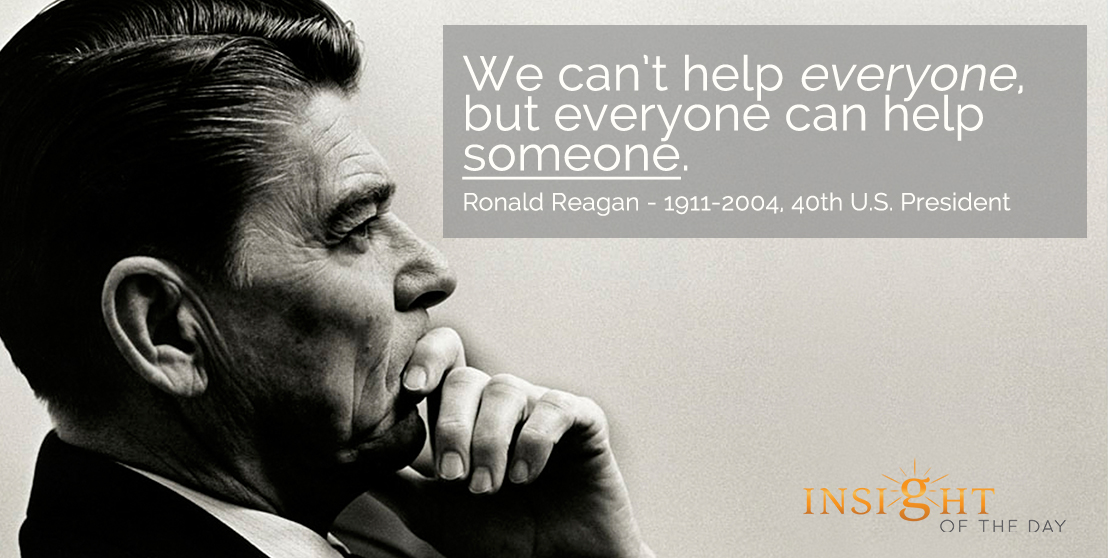 motivational quote: We can't help everyone, but everyone can help someone. Ronald Reagan - 1911-2004, 40th U.S. President