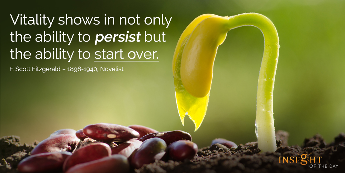 motivational quote:Vitality shows in not only the ability to persist but the ability to start over.