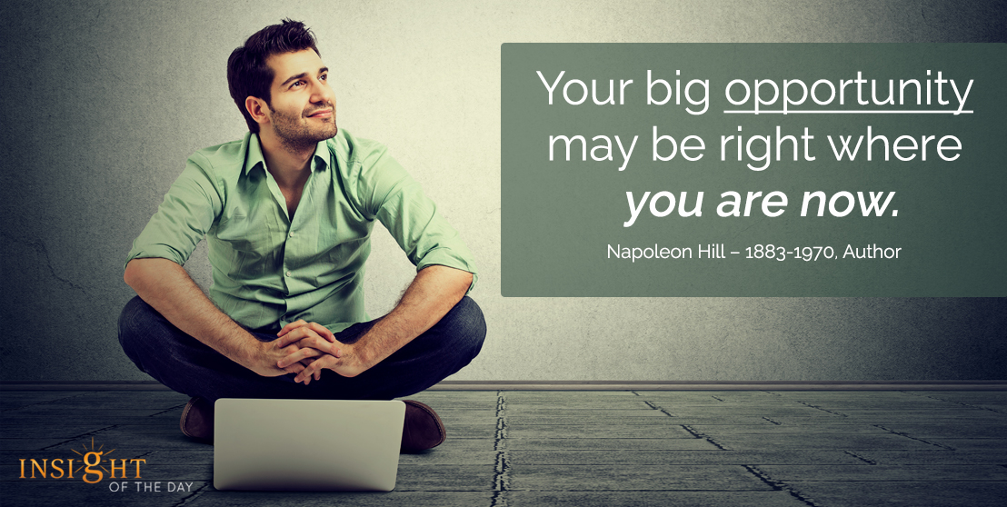 motivational quote:Your big opportunity may be right where you are now.