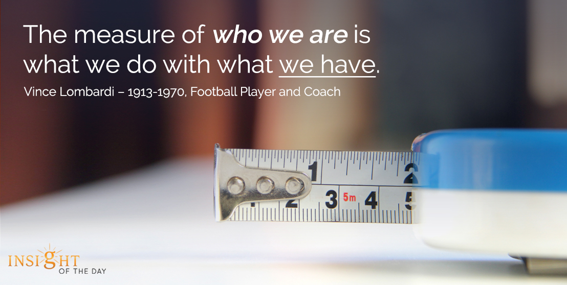 motivational quote: The measure of who we are is what we do with what we have.