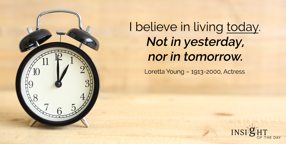 motivational quote: I believe in living today. Not in yesterday, nor in tomorrow.