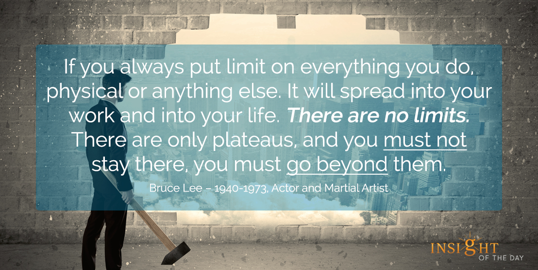 motivational quote: If you always put limit on everything you do, physical or anything else. It will spread into your work and into your life. There are no limits. There are only plateaus, and you must not stay there, you must go beyond them.