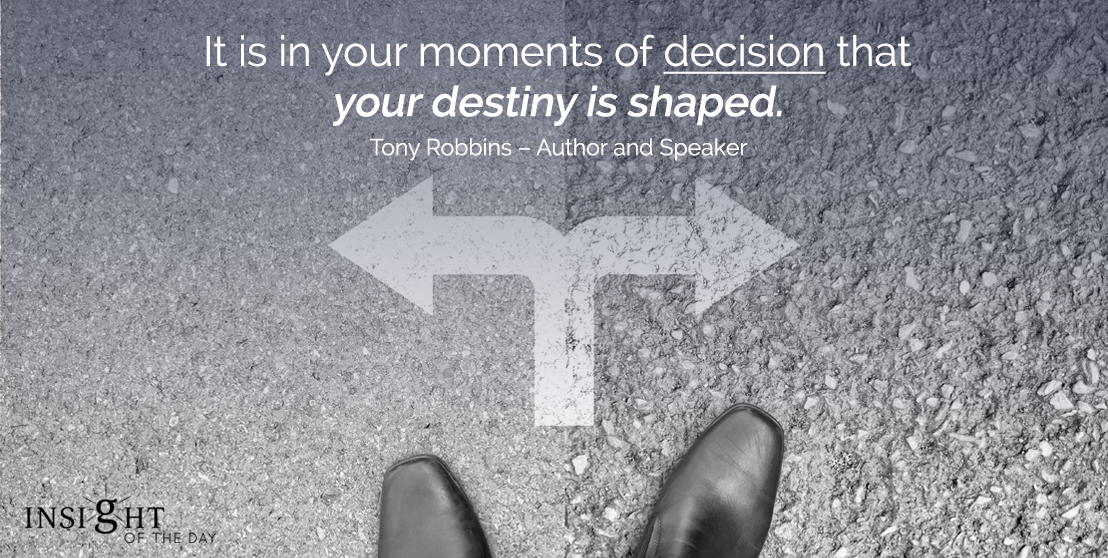 motivational quote: It is in your moments of decision that your destiny is shaped. Tony Robbins - Author and Speaker