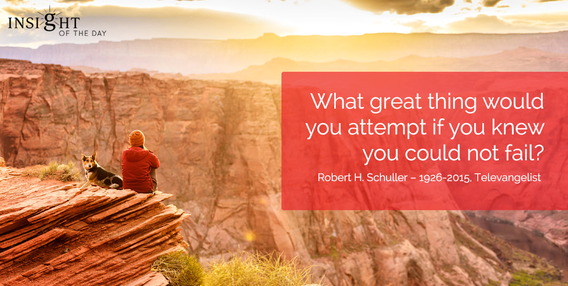 motivational quote: What great thing would you attempt if you knew you could not fail? Robert H. Schuller - 1926-2015, Televangelist