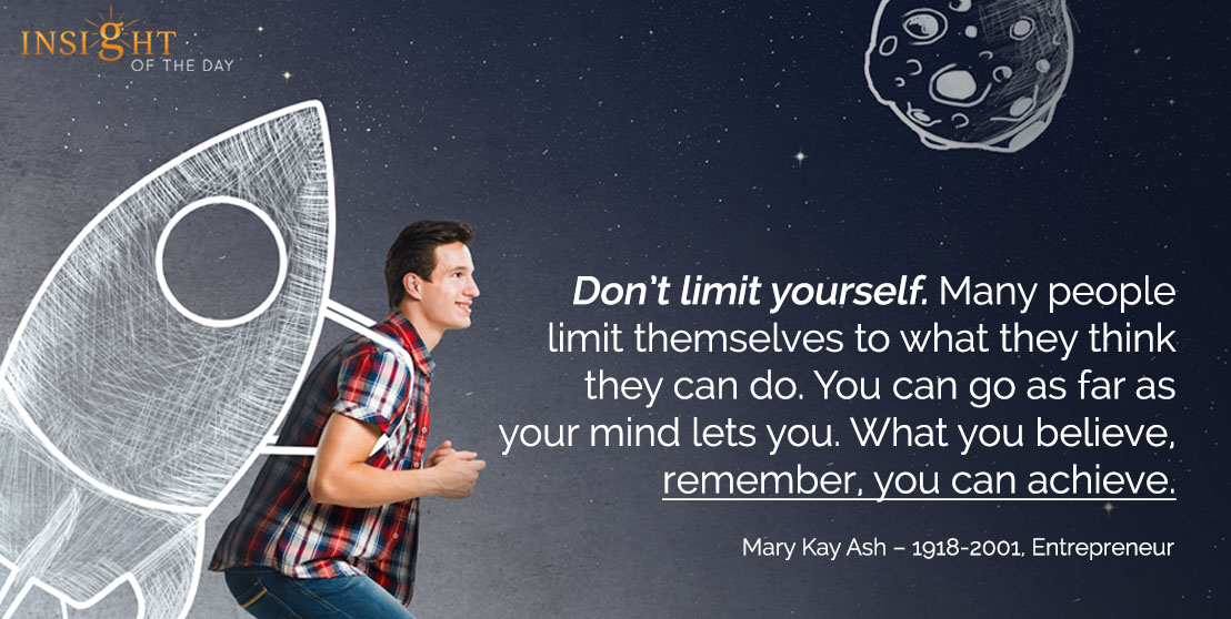motivational quote: Don't limit yourself. Many people limit themselves to what they think they can do. You can go as far as your mind lets you. What you believe, remember, you can achieve.