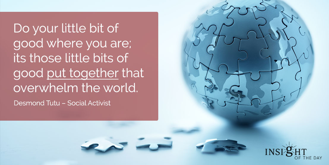 motivational quote: Do your little bit of good where you are; its those little bits of good put together that overwhelm the world. Desmond Tutu - Social Activist