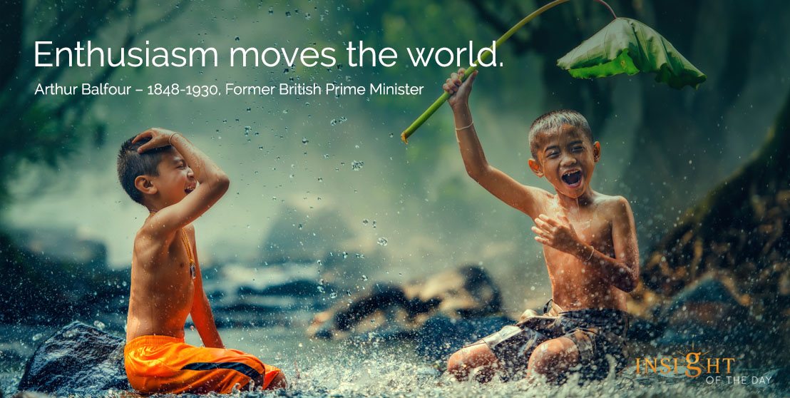 motivational quote: Enthusiasm moves the world. Arthur Balfour - 1848-1930, Former British Prime Minister