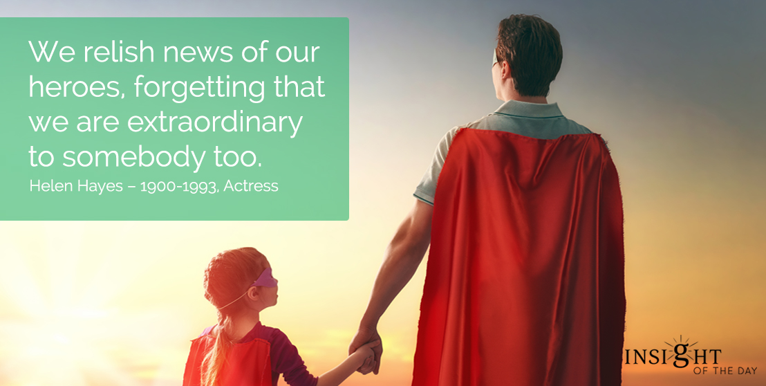 motivational quote: We relish news of our heroes, forgetting that we are extraordinary to somebody too. Helen Hayes - 1900-1993, Actress
