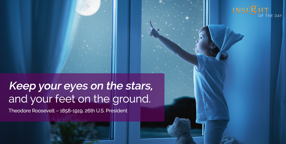 motivational quote: Keep your eyes on the stars, and your feet on the ground. Theodore Roosevelt - 1858-1919, 26th U.S. President