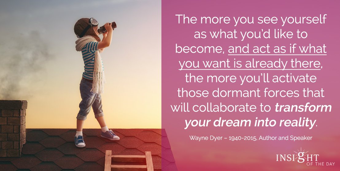 motivational quote: The more you see yourself as what you'd like to become, and act as if what you want is already there, the more you'll activate those dormant forces that will collaborate to transform your dream into reality.