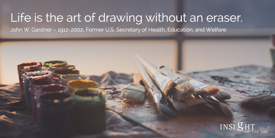 motivational quote: Life is the art of drawing without an eraser. John W. Gardner – 1912-2002, Former U.S. Secretary of Health, Education, and Welfare