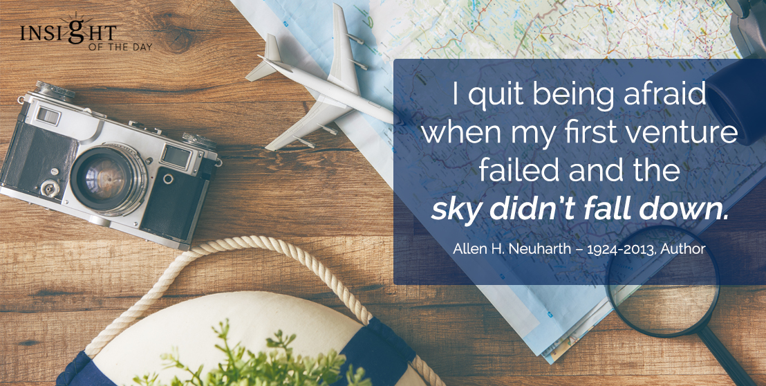 motivational quote: I quit being afraid when my first venture failed and the sky didn't fall down. Allen H. Neuharth – 1924-2013, Author