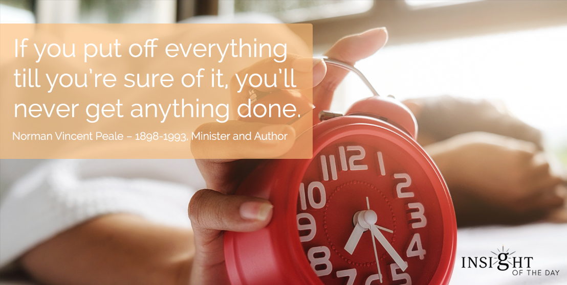 motivational quote: If you put off everything till you're sure of it, you'll never get anything done. Norman Vincent Peale – 1898-1993, Minister and Author
