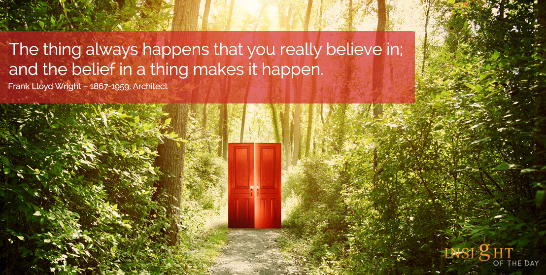motivational quote: The thing always happens that you really believe in; and the belief in a thing makes it happen.