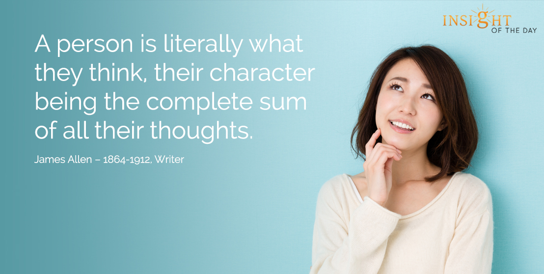 motivational quote: A person is literally what they think, their character being the complete sum of all their thoughts.