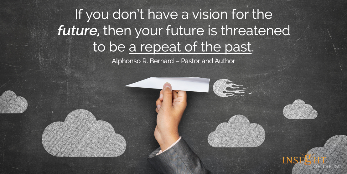 motivational quote: If you don't have a vision for the future, then your future is threatened to be a repeat of the past.
