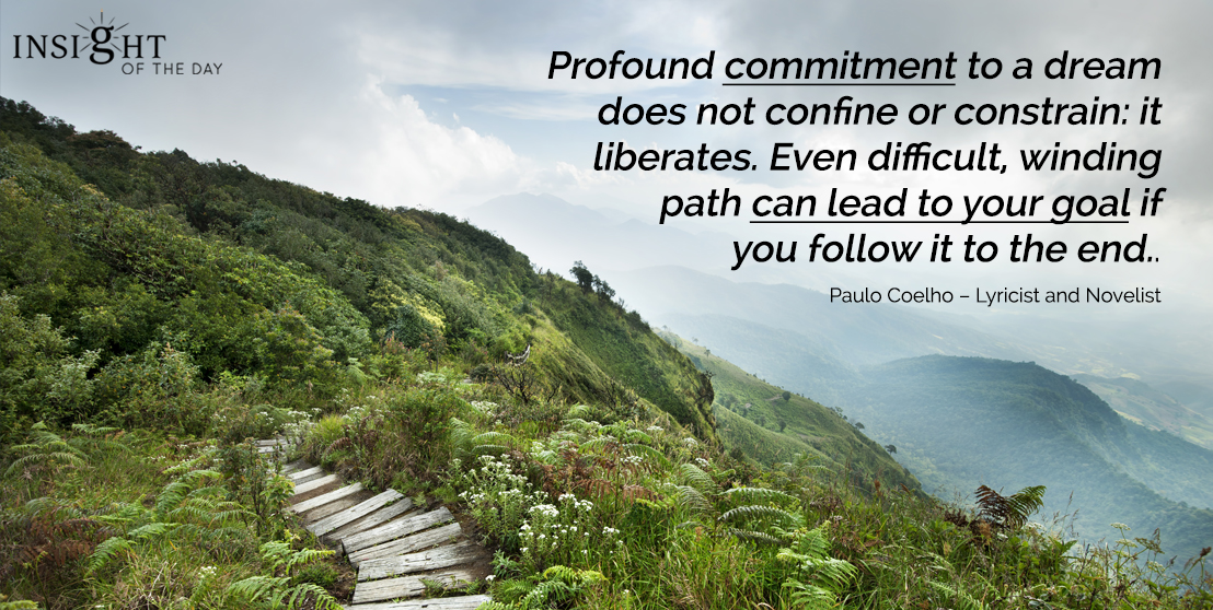 motivational quote: Profound commitment to a dream does not confine or constrain: it liberates. Even difficult, winding path can lead to your goal if you follow it to the end.