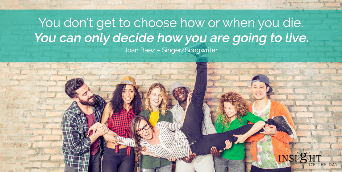 motivational quote: You don't get to choose how or when you die. You can only decide how you are going to live. Joan Baez – Singer/Songwriter