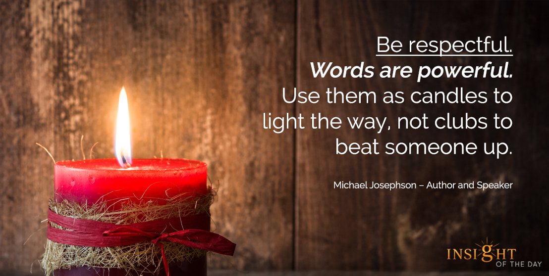 motivational quote: Be respectful. Words are powerful. Use them as candles to light the way, not clubs to beat someone up.