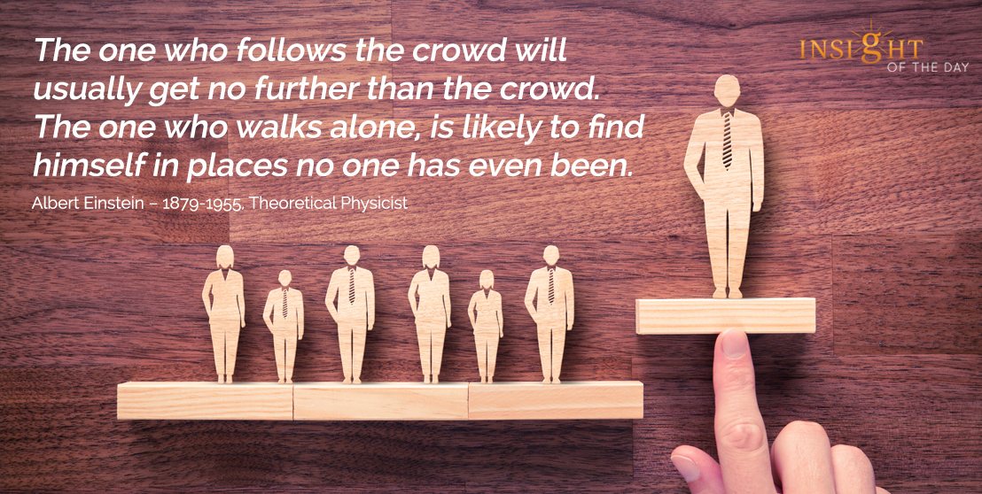 motivational quote: The one who follows the crowd will usually get no further than the crowd. The one who walks alone, is likely to find himself in places no one has even been.