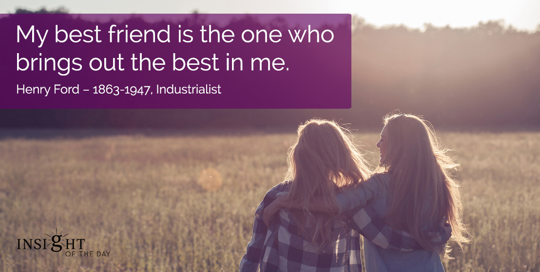 motivational quote: My best friend is the one who brings out the best in me.