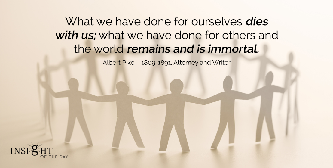 motivational quote: What we have done for ourselves dies with us; what we have done for others and the world remains and is immortal.