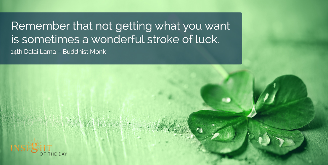 motivational quote: Remember that not getting what you want is sometimes a wonderful stroke of luck.