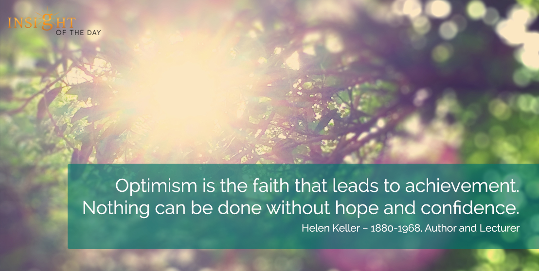 motivational quote: Optimism is the faith that leads to achievement. Nothing can be done without hope and confidence. Helen Keller – 1880-1968, Author and Lecturer