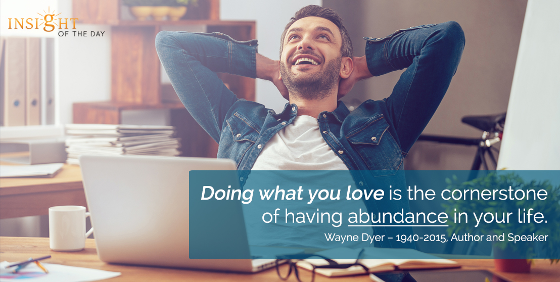 motivational quote: Doing what you love is the cornerstone of having abundance in your life. Wayne Dyer – 1940-2015, Author and Speaker